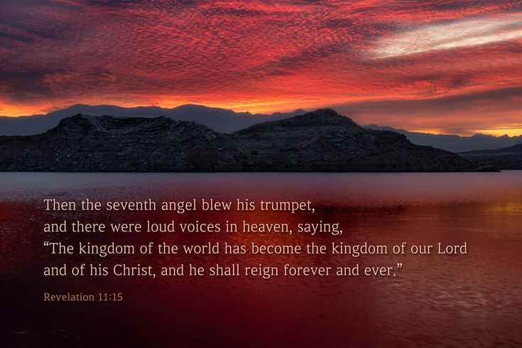"[Revelation 11:15 ESV] Then the seventh angel blew his trumpet, and there were loud voices in heaven, saying, ""The kingdom of the world has become the kingdom of our Lord and of his Christ, and he shall reign forever and ever."""