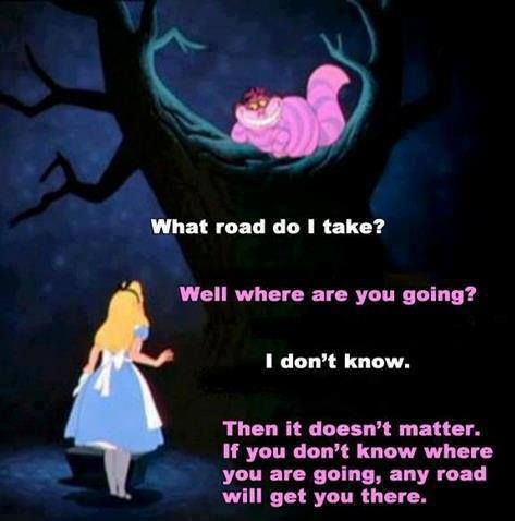 or indeed, if you don't know where you are going, how will you know when you get there?