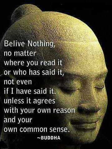 Believe nothing, no matter where you read it or who has said it, not even if I have said it.  unless it agrees with you own reason and your own common sense.
