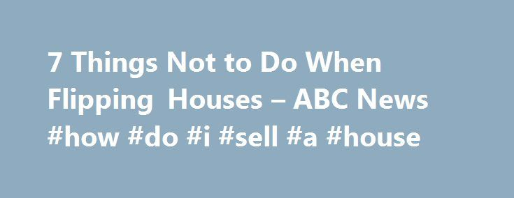 7 Things Not to Do When Flipping Houses – ABC News #how #do #i #sell #a #house http://nashville.remmont.com/7-things-not-to-do-when-flipping-houses-abc-news-how-do-i-sell-a-house/  # Sections Shows Yahoo!-ABC News Network | 2017 ABC News Internet Ventures. All rights reserved. House Flipping: A Big Gamble Mold, wood rot, warped floors, a dated bathroom — these problems might seem a nightmare to the average home buyer, but to a seasoned flipper, a house full of flaws could mean profits. With…