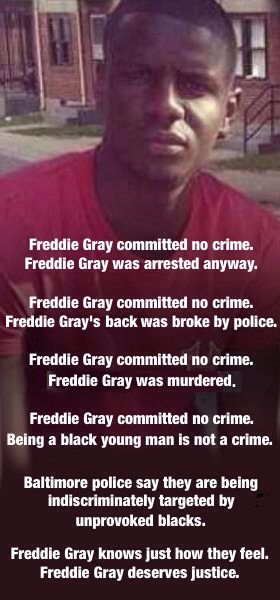A young man gets arrested by police for walking on the street. A half hour after being in police custody he is dead. I seriously doubt he did murder himself as some Baltimore police have stated. Brings back stories of the old south where black men shot themselves to death in the back. Freddie Gray deserves justice and some Baltimore cops deserve prison.