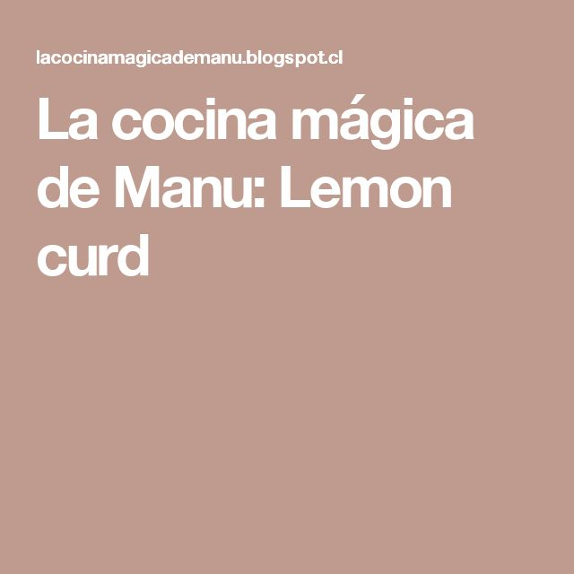 La cocina mágica de Manu: Lemon curd