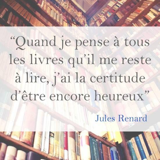 Quand je pense à tous les livres qu'il me reste à lire, j'ai la certitude d'être encore heureux. Jules Renard                                                                                                                                                      Plus