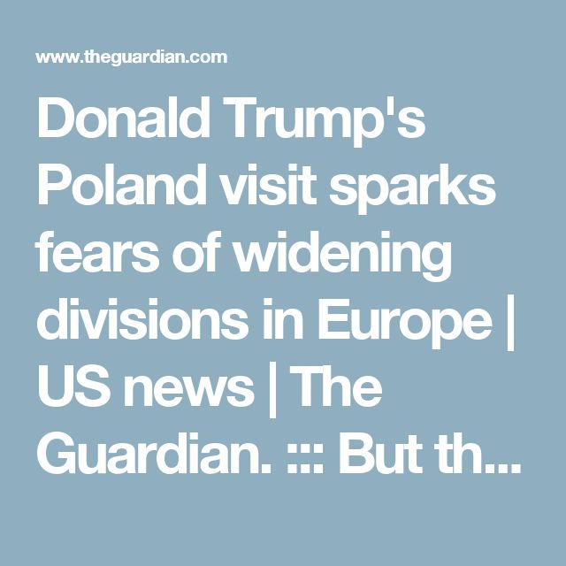 Donald Trump's Poland visit sparks fears of widening divisions in Europe | US news | The Guardian. ::: But there is unease in Brussels and other European capitals that Trump's visit will be seen as an endorsement – tacit or otherwise – of a government which has repeatedly clashed with EU institutions over its assault on independent democratic institutions, and its refusal to accept migrants under quotas agreed to by its pro-European predecessor.  (This does not bode well for anyone!)
