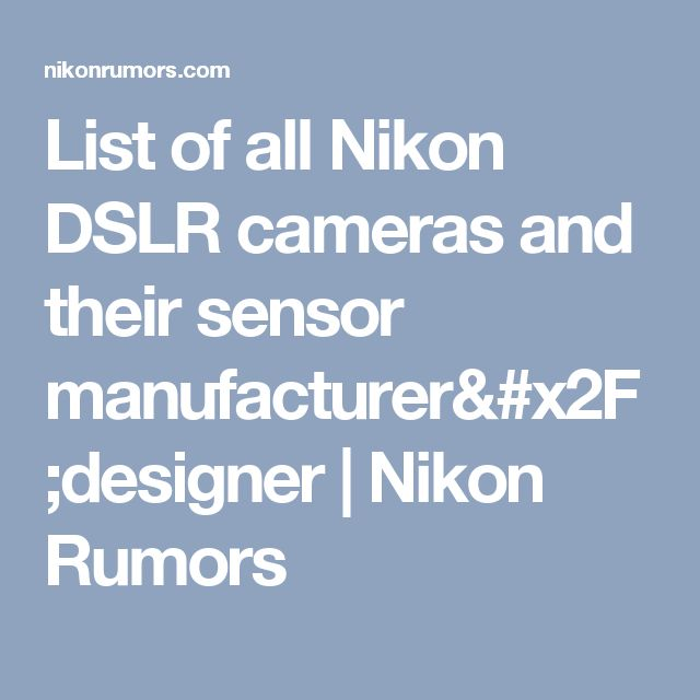 List of all Nikon DSLR cameras and their sensor manufacturer/designer | Nikon Rumors