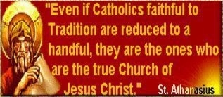 """Even if Catholics faithful to Tradition are reduced to a handful, they are the ones who are the true Church of Jesus Christ."" ~St. Athanasius"
