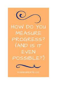 How Do You Measure Progress? (And Is It Even Possible?) | KimRoberts.Co