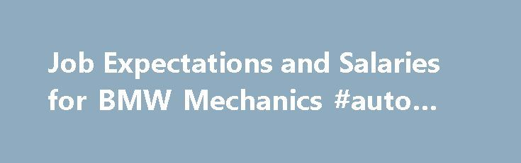 Job Expectations and Salaries for BMW Mechanics #auto #protect http://auto.remmont.com/job-expectations-and-salaries-for-bmw-mechanics-auto-protect/  #auto mechanic salary # Job Expectations and Salaries for BMW Mechanics A BMW mechanic understands the changing technology and processes associated with these German manufactured vehicles. When a client seeks out a BMW mechanic. they're doing so because they want a highly trained, highly skilled mechanic. There are greater expectations placed…
