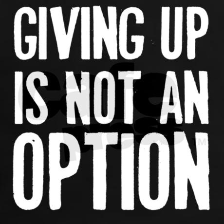 Giving up is not an option.