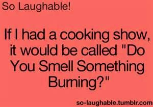 "If I had a cooking show, it would be called ""Do You Smell Something Burning?"""
