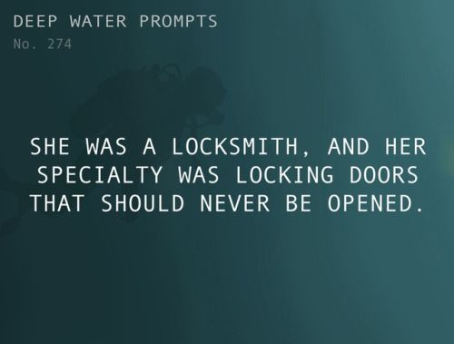 Odd Prompts for Odd Stories Text: She was a locksmith, and her specialty was locking doors that should never be opened.