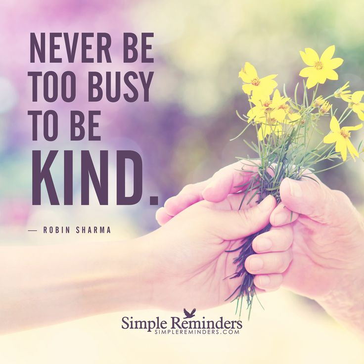 Never be too busy to be kind Never be too busy to be kind. — Robin Sharma