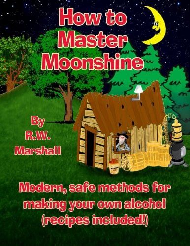 How to Master Moonshine: Modern, safe methods for making your own alcohol (recipes included!)