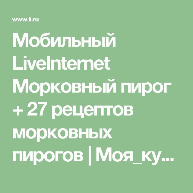 Мобильный LiveInternet Морковный пирог + 27 рецептов морковных пирогов | Моя_кулинарная_книга - Дневник Моя_кулинарная_книга |