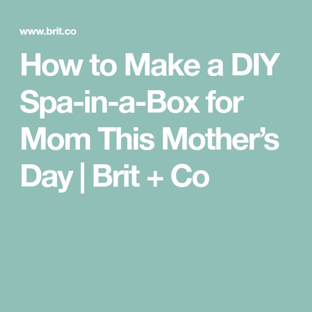 How to Make a DIY Spa-in-a-Box for Mom This Mother's Day | Brit + Co
