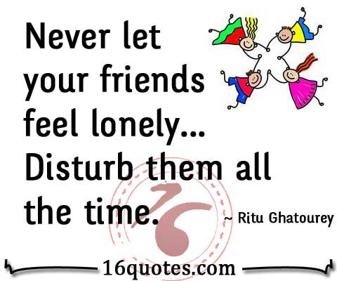 Never let your friends feel lonely… Disturb them all the ...
