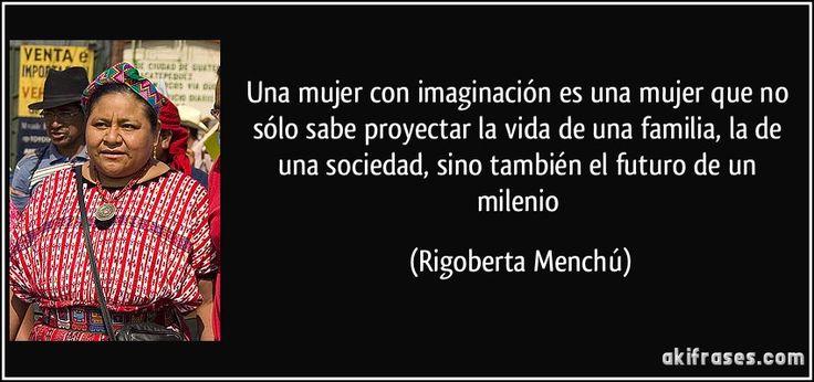 Una mujer con imaginación es una mujer que no sólo sabe proyectar la vida de una familia, la de una sociedad, sino también el futuro de un milenio (Rigoberta Menchú)