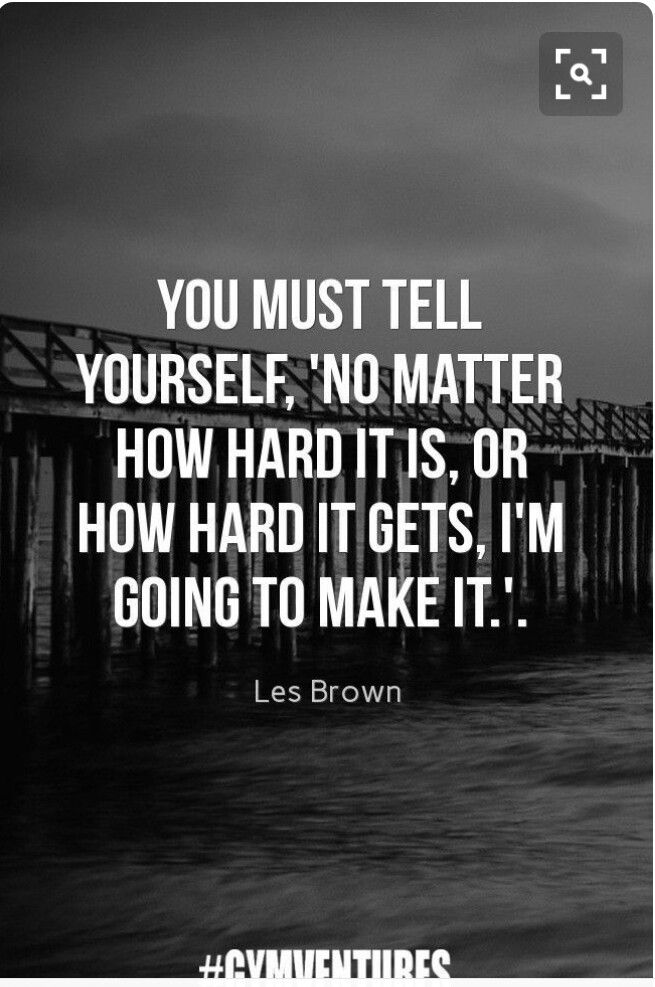 You must tell yourself, no matter how hard it is, or how hard it gets, I'm going to make it. - Less Brown (Motivational quotes)