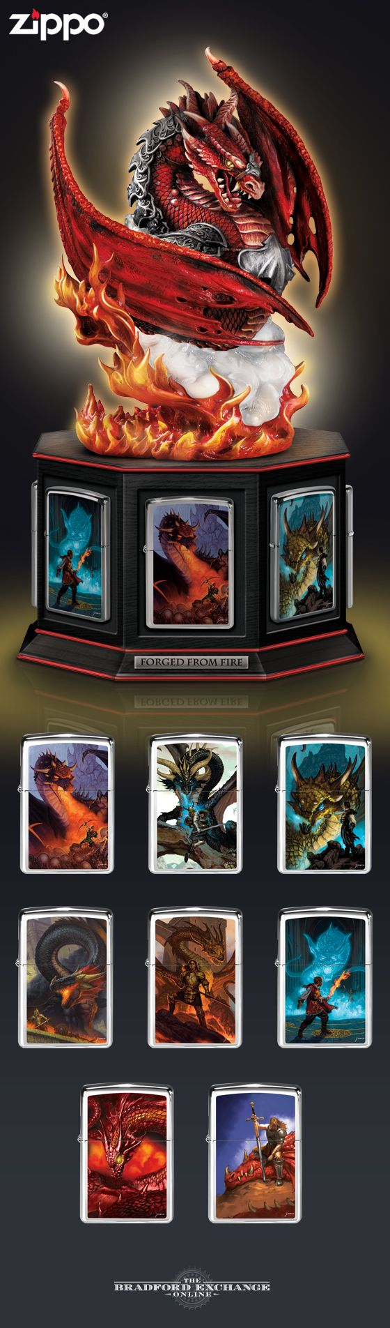 Ignite a tribute to the potent power of dragons with the Forged From Fire Zippo Lighter Collection. Eight windproof Zippo lighters, showcasing Matthew Stawicki's intoxicating dragon visions, fit perfectly into the included handsome display. The display even lights up and features a fierce sculptural dragon on top. Hurry - the edition is limited to just 10,000 complete collections.