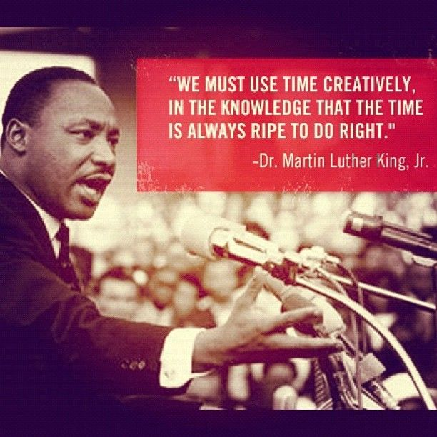 """""""We must use time creatively, in the knowledge that the time is always ripe to do right"""" MLK, jr"""