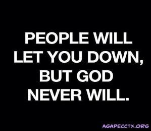 """People Will Let You Down, But God NEVER Will. Remember HIS promises: """"It is the LORD who goes before you. He will be with you; he will not leave you or forsake you. Do not fear or be dismayed."""" -Deuteronomy 31:8 (ESV) #Agape, #BoldforChrist, #TrustInGod by imogene"""