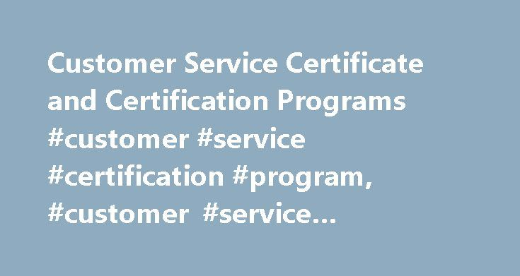 Customer Service Certificate and Certification Programs #customer #service #certification #program, #customer #service #certificate http://iowa.remmont.com/customer-service-certificate-and-certification-programs-customer-service-certification-program-customer-service-certificate/  Customer Service Certificate and Certification Programs A customer service certificate program is an ideal way to prepare for a career as a customer service representative. Certificate programs allow students to…