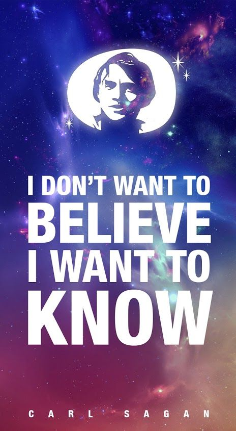 I don't want to be leave I want to know. Carl Sagan