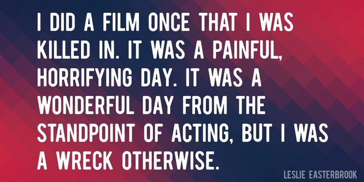 Quote by Leslie Easterbrook => I did a film once that I was killed in. It was a painful, horrifying day. It was a wonderful day from the standpoint of acting, but I was a wreck otherwise.