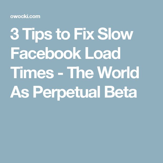 3 Tips to Fix Slow Facebook Load Times - The World As Perpetual Beta