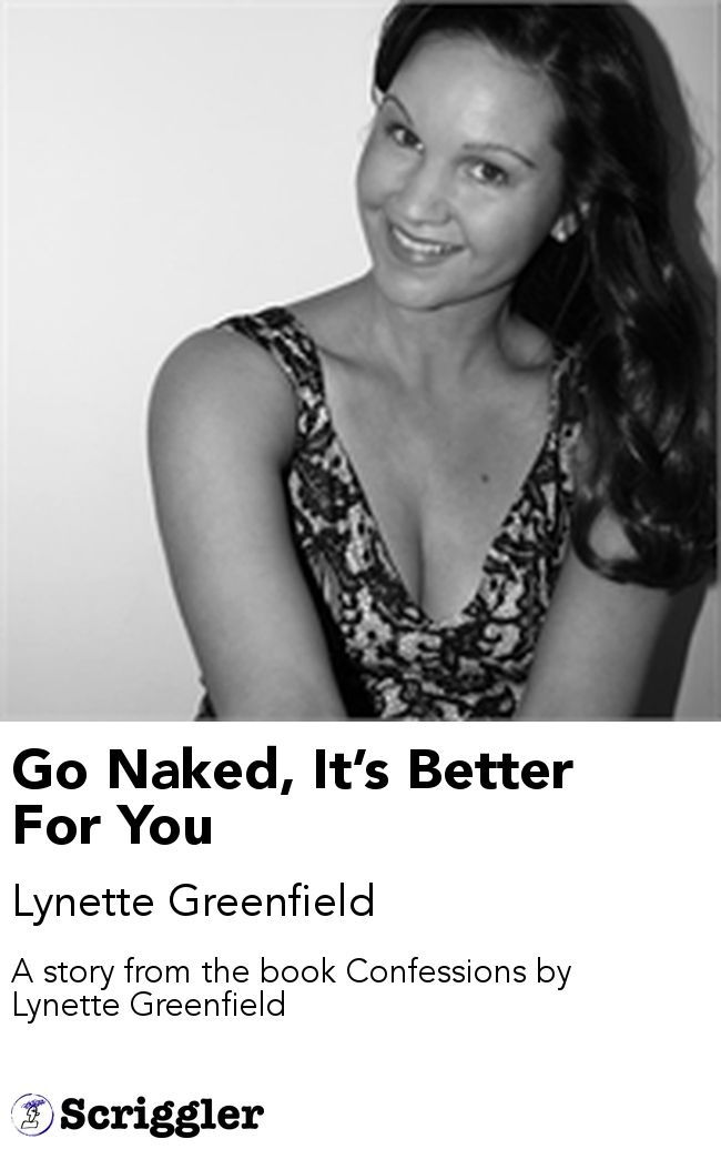 Go Naked, It's Better For You by Lynette Greenfield https://scriggler.com/detailPost/story/53284 A story from the book Confessions by Lynette Greenfield