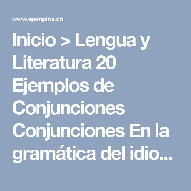 Inicio > Lengua y Literatura   20 Ejemplos de Conjunciones Conjunciones  En la gramática del idioma español, laconjunciónes la clase de palabra invariableque tiene lafunción de unir distintos elementos dentro de la oración (sintagmas o palabras) o bien proposicion