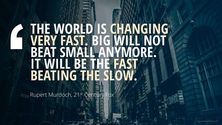 THE WORLD IS CHANGING VERY FAST. BIG WILL NOT BEAT SMALL ...
