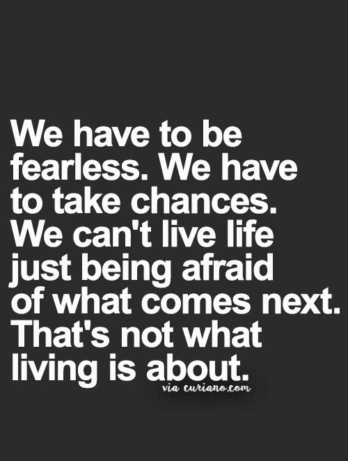 We have to be fearless. We have to take chances. We can't live life just being afraid of what comes next. That's not what living is about.
