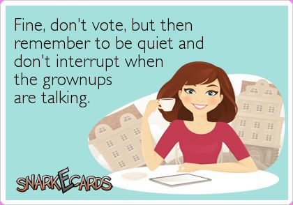 Fine, don't vote, but then remember to be quiet and don't interrupt when the grownups are talking. | Snarkecards