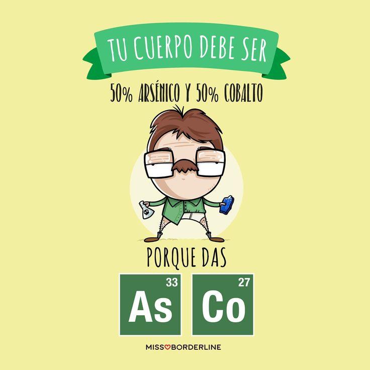 Tu cuerpo debe de ser 50% arsénico y 50% cobalto, porque das AsCo!