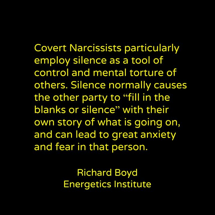 "Covert Narcissists particularly employ silence as a tool of control and mental torture of others. Silence normally causes the other party to ""fill in the blanks or silence"" with their own story of what is going on, and can lead to great anxiety and fear in that person."