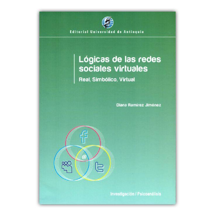 Lógicas de las redes sociales virtuales. Real, simbólico, virtual – Diana Ramírez Jiménez – Editorial Universidad de Antioquia www.librosyeditores.com Editores y distribuidores.