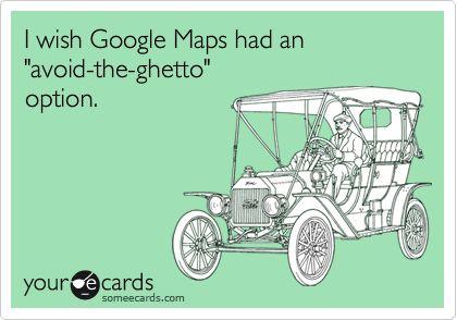 Avoid The Ghetto, Google Maps, Amen, Awesome, Ahahahha, Too Funny, So True, Bad, Agree