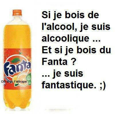 If I drink alcohol, I'm an alcoholic... And if I drink Fanta?  I'm fantastic!!!