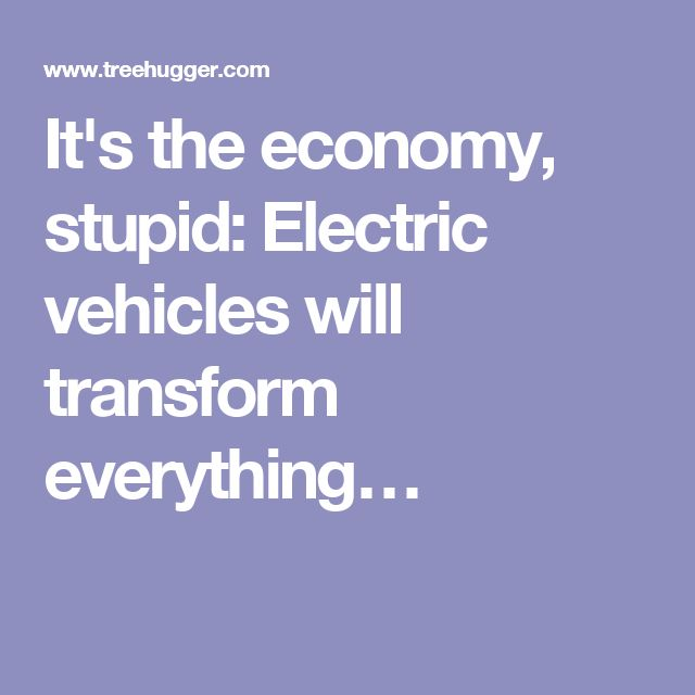 It S The Economy Stupid Electric Vehicles Will Transform