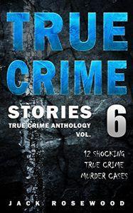 True Crime Stories Volume 6: 12 Shocking True Crime Murder Cases (True Crime Anthology) - Emerald Book Reviews