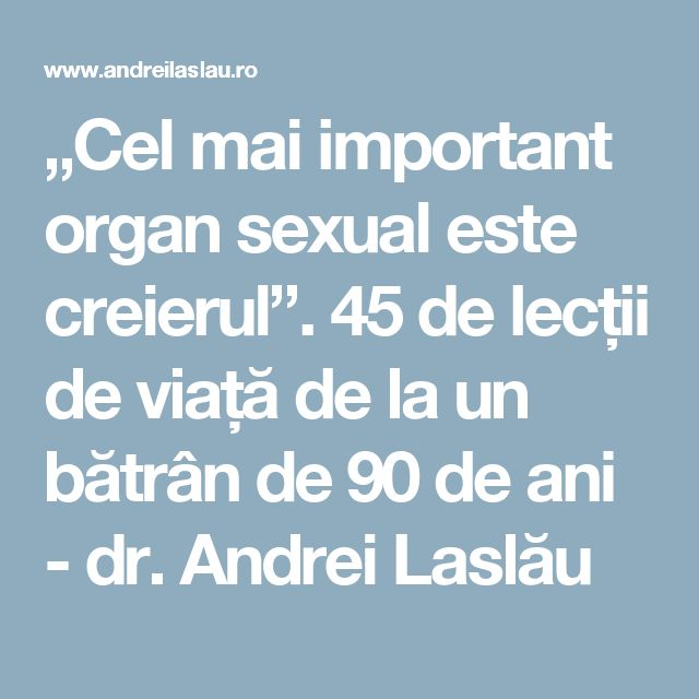 """""""Cel mai important organ sexual este creierul"""". 45 de lecții de viață de la un bătrân de 90 de ani - dr. Andrei Laslău"""