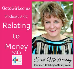 The topic today is about money!   I love that we are talking about money because so often people don't really talk about the big M.   So I invited Go to Girl Mastermind Member and Money maven Sarah McMurray from RelatingtoMoney.co.nz onto my podcast to share her tips on 'relating to money'.   Check the link to listen to our 30 min audio interview and read on for the key points!