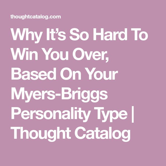 Why It's So Hard To Win You Over, Based On Your Myers-Briggs Personality Type | Thought Catalog