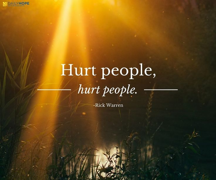 Hurt people, hurt people. -Rick Warren