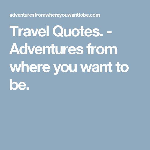 Travel Quotes. - Adventures from where you want to be.