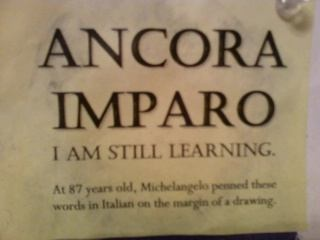 "ANACORA IMPARO   (Meaning: ""I am still learning.""  At 87 yrs old, Michelangelo penned these words in Italian on the margin of a drawing.)"