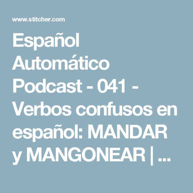 Español Automático Podcast - 041 - Verbos confusos en español: MANDAR y MANGONEAR | Listen via Stitcher Radio On Demand