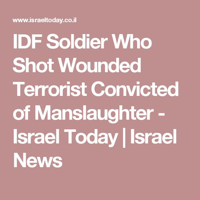 IDF Soldier Who Shot Wounded Terrorist Convicted of Manslaughter - Israel Today | Israel News