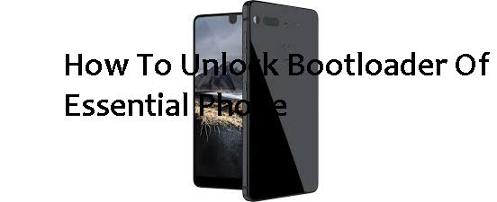 How To Unlock Bootloader Of Essential Phone